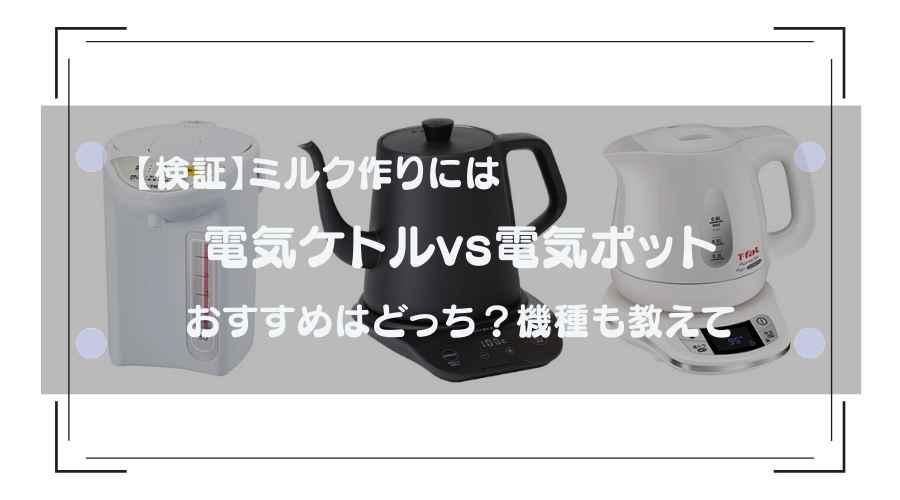 記事のタイトルで【検証】ミルク作りには電気ケトルと電気ポットおすすめはどっち?機種も教えて