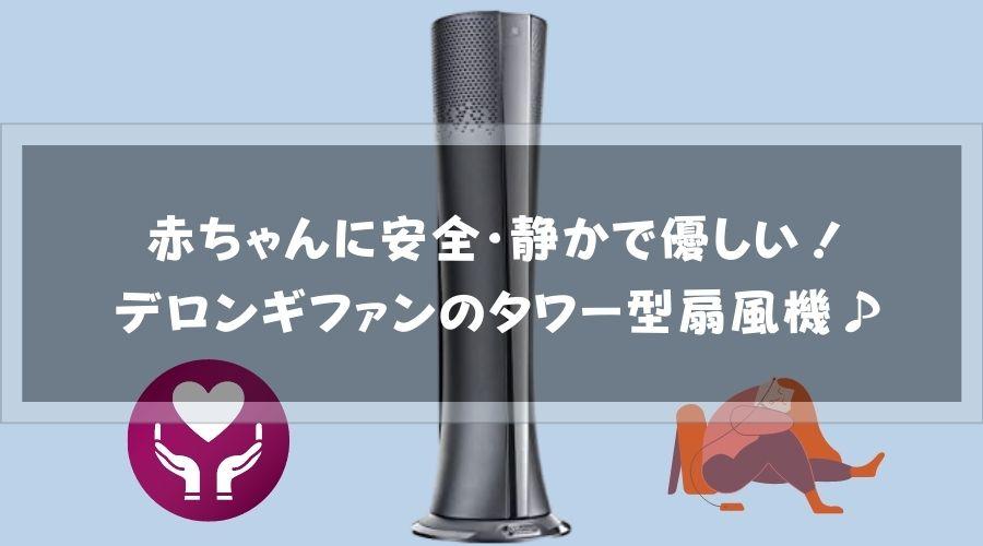 記事のタイトルで【口コミ】赤ちゃんに安全・静かで優しい!デロンギファンのタワー型扇風機♪
