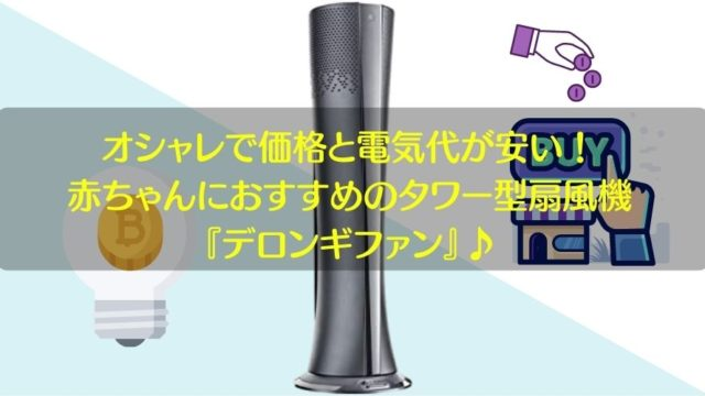 記事のタイトルでオシャレで価格と電気代が安い!赤ちゃんにおすすめのタワー型扇風機はデロンギファン♪