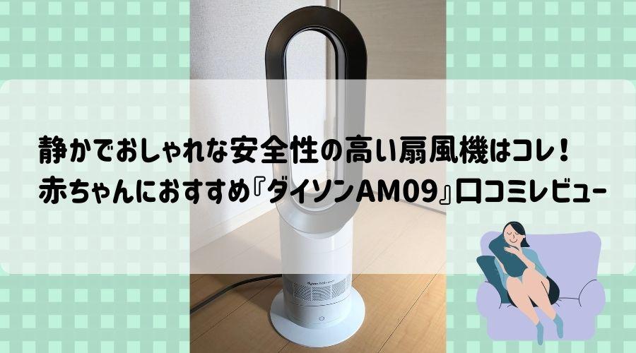記事のタイトルで、静かでおしゃれな安全性の高い扇風機はコレ!赤ちゃんにおすすめ『ダイソンAM09』